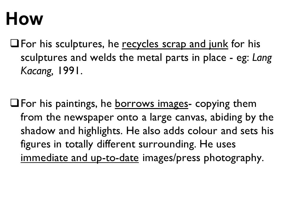 How For his sculptures, he recycles scrap and junk for his sculptures and welds the metal parts in place - eg: Lang Kacang, 1991. For his paintings, h