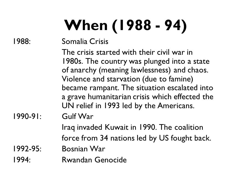 When (1988 - 94) 1988:Somalia Crisis The crisis started with their civil war in 1980s. The country was plunged into a state of anarchy (meaning lawles