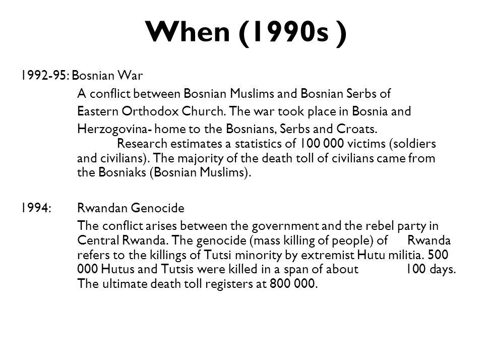When (1990s ) 1992-95: Bosnian War A conflict between Bosnian Muslims and Bosnian Serbs of Eastern Orthodox Church. The war took place in Bosnia and H