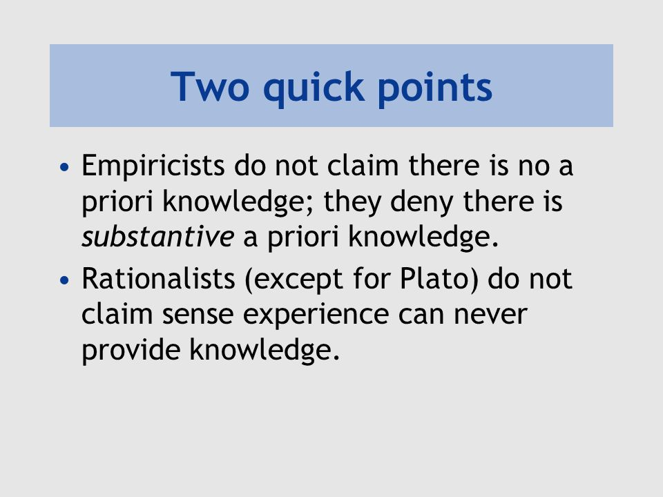 Two quick points Empiricists do not claim there is no a priori knowledge; they deny there is substantive a priori knowledge. Rationalists (except for