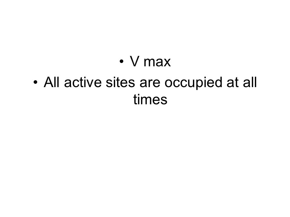 V max All active sites are occupied at all times