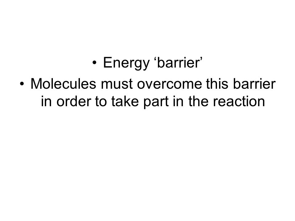 Energy barrier Molecules must overcome this barrier in order to take part in the reaction
