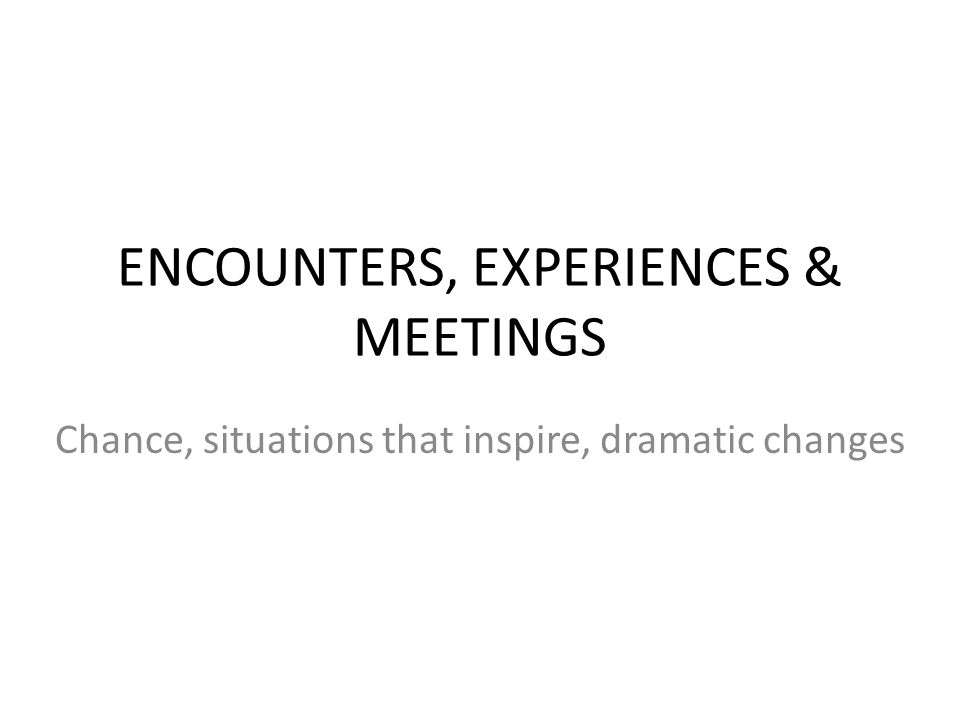 ENCOUNTERS, EXPERIENCES & MEETINGS Chance, situations that inspire, dramatic changes