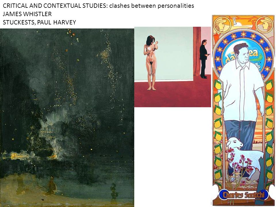 CRITICAL AND CONTEXTUAL STUDIES: clashes between personalities JAMES WHISTLER STUCKESTS, PAUL HARVEY