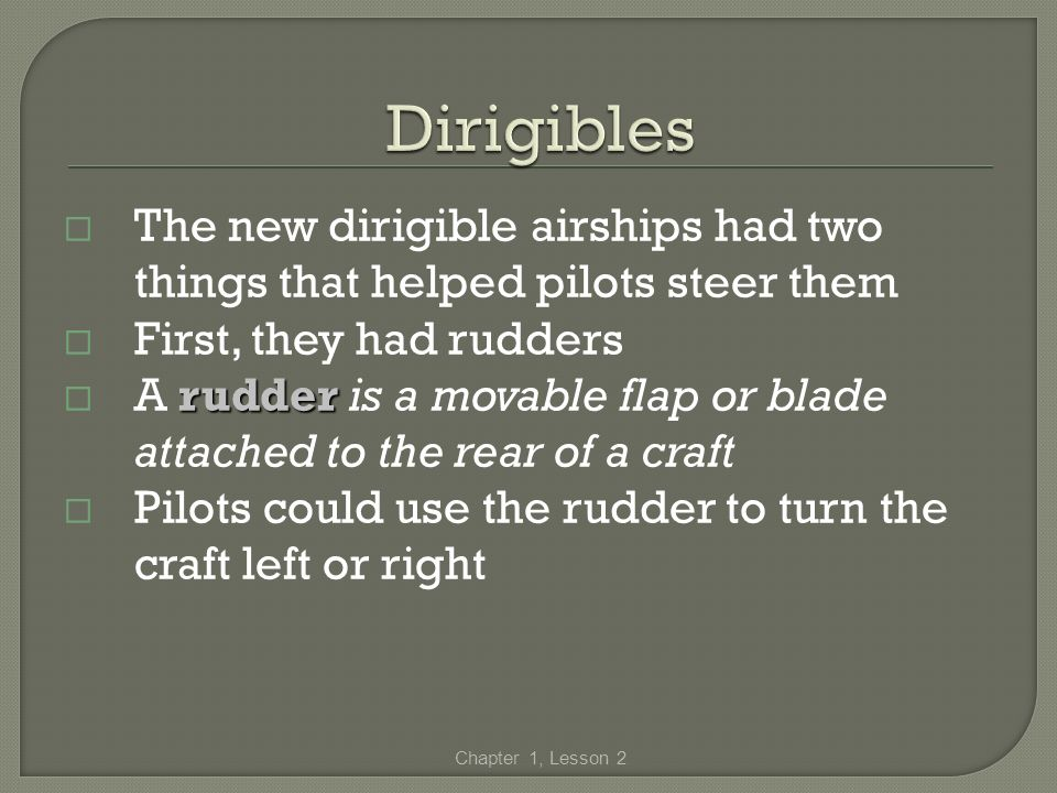 The new dirigible airships had two things that helped pilots steer them First, they had rudders rudder A rudder is a movable flap or blade attached to