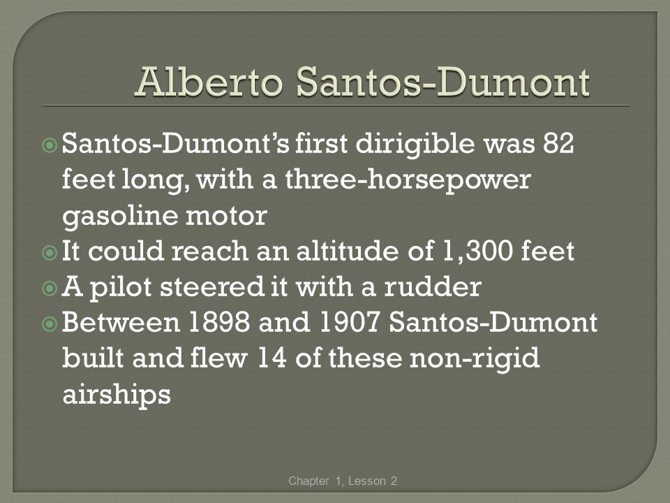 Santos-Dumonts first dirigible was 82 feet long, with a three-horsepower gasoline motor It could reach an altitude of 1,300 feet A pilot steered it wi