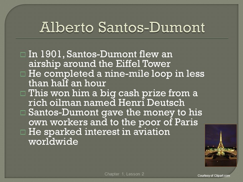 In 1901, Santos-Dumont flew an airship around the Eiffel Tower He completed a nine-mile loop in less than half an hour This won him a big cash prize f