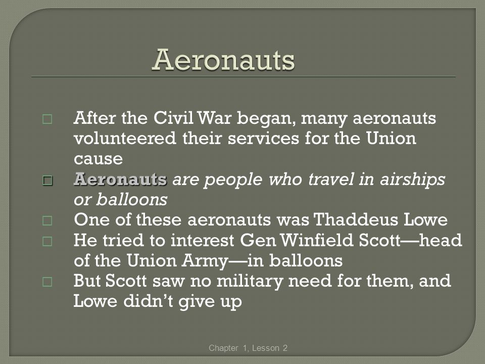 After the Civil War began, many aeronauts volunteered their services for the Union cause Aeronauts Aeronauts are people who travel in airships or ball