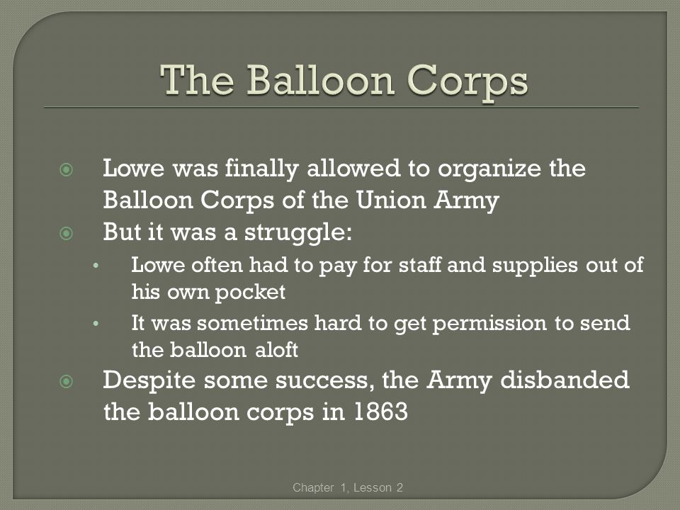 Lowe was finally allowed to organize the Balloon Corps of the Union Army But it was a struggle: Lowe often had to pay for staff and supplies out of hi