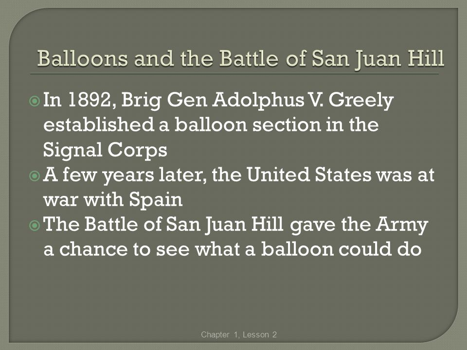 In 1892, Brig Gen Adolphus V. Greely established a balloon section in the Signal Corps A few years later, the United States was at war with Spain The