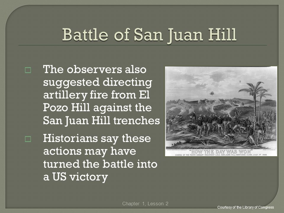 The observers also suggested directing artillery fire from El Pozo Hill against the San Juan Hill trenches Historians say these actions may have turne