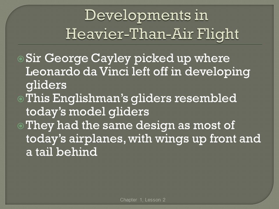 Sir George Cayley picked up where Leonardo da Vinci left off in developing gliders This Englishmans gliders resembled todays model gliders They had th