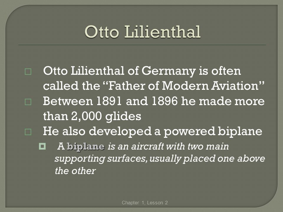 Otto Lilienthal of Germany is often called the Father of Modern Aviation Between 1891 and 1896 he made more than 2,000 glides He also developed a powe