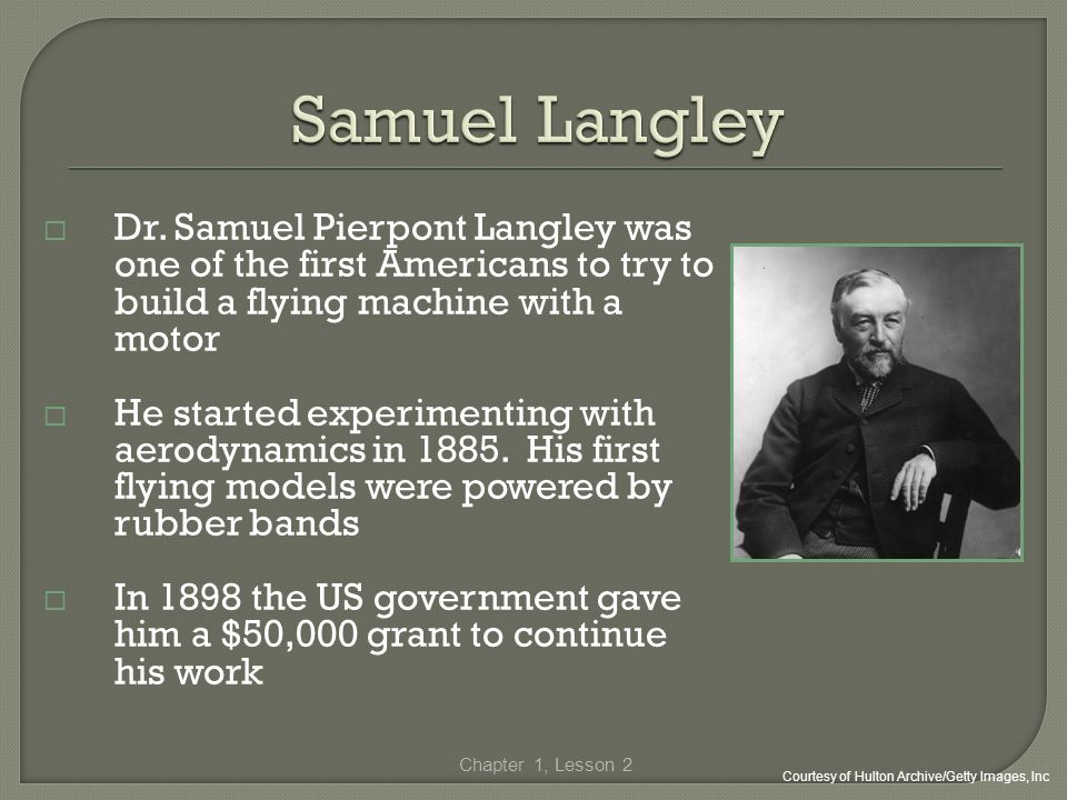 Dr. Samuel Pierpont Langley was one of the first Americans to try to build a flying machine with a motor He started experimenting with aerodynamics in