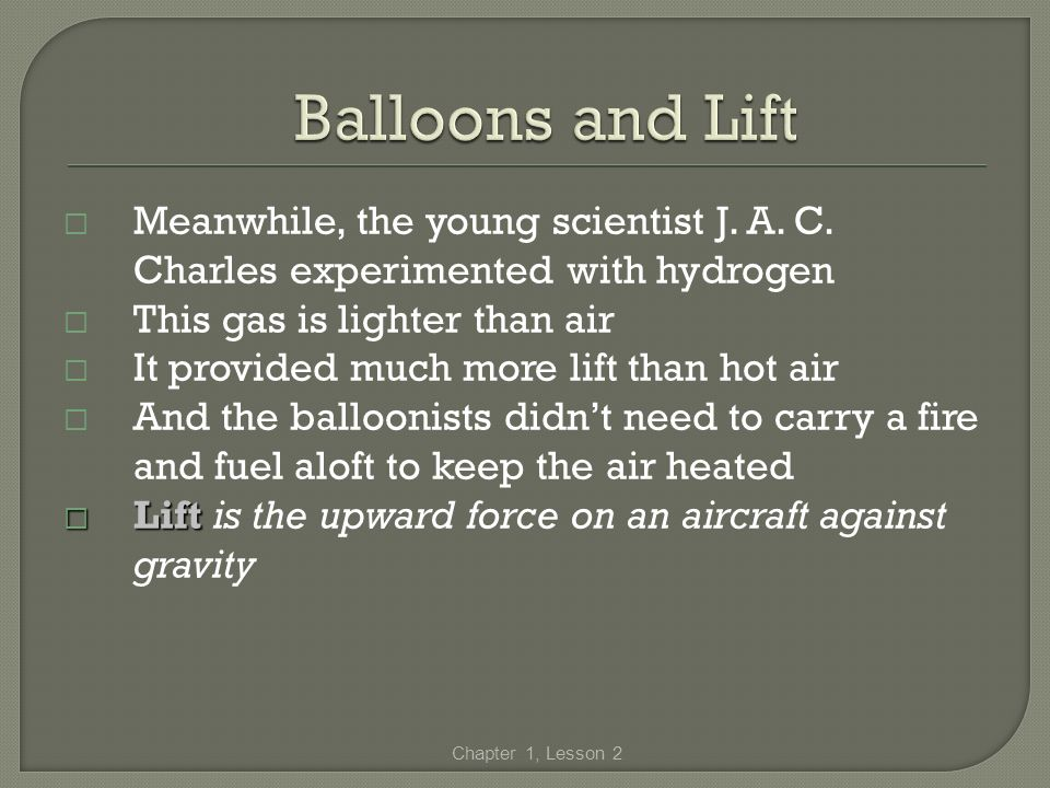 Meanwhile, the young scientist J. A. C. Charles experimented with hydrogen This gas is lighter than air It provided much more lift than hot air And th