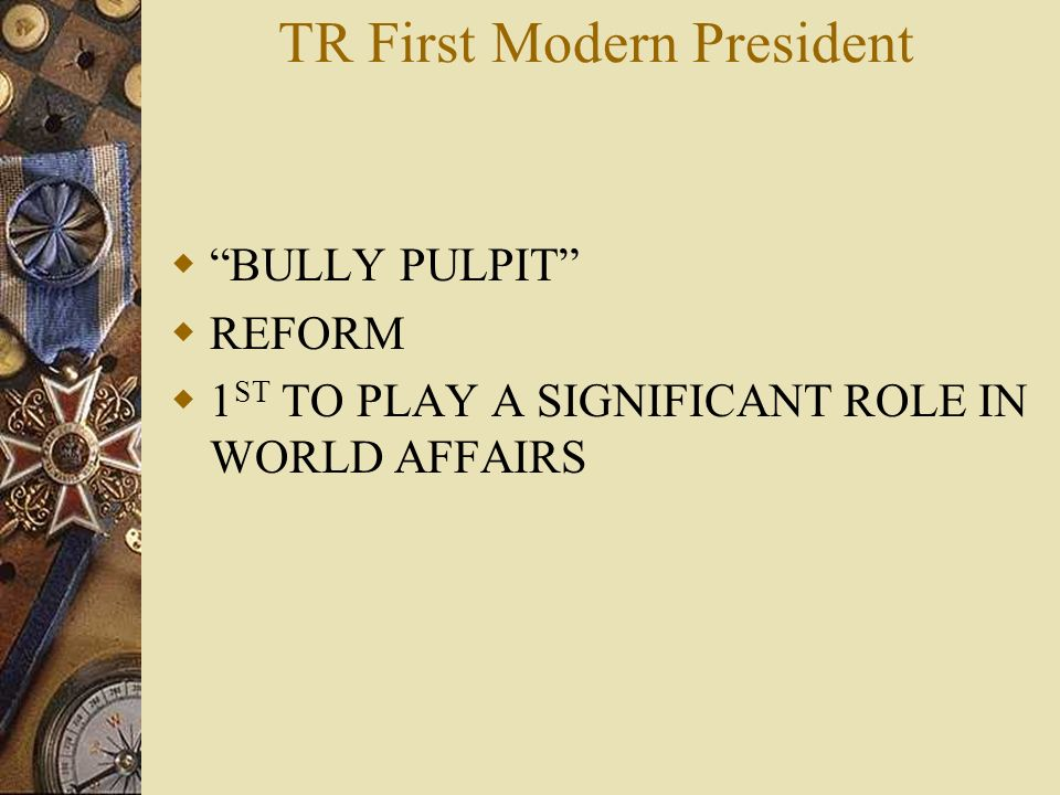 TR First Modern President BULLY PULPIT REFORM 1 ST TO PLAY A SIGNIFICANT ROLE IN WORLD AFFAIRS