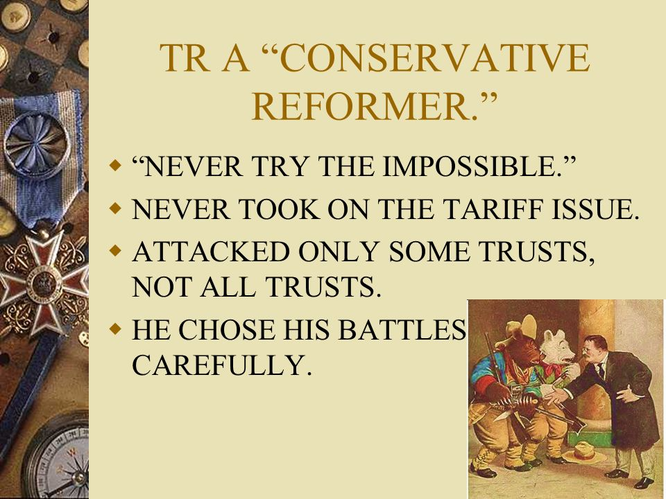 TR A CONSERVATIVE REFORMER. NEVER TRY THE IMPOSSIBLE. NEVER TOOK ON THE TARIFF ISSUE. ATTACKED ONLY SOME TRUSTS, NOT ALL TRUSTS. HE CHOSE HIS BATTLES