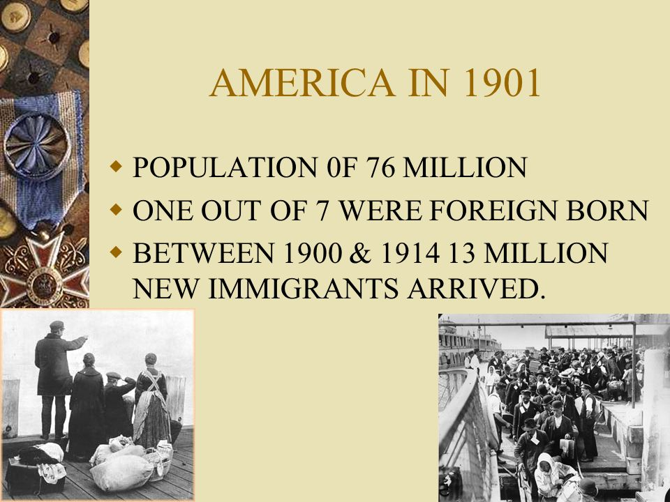 AMERICA IN 1901 POPULATION 0F 76 MILLION ONE OUT OF 7 WERE FOREIGN BORN BETWEEN 1900 & 1914 13 MILLION NEW IMMIGRANTS ARRIVED.