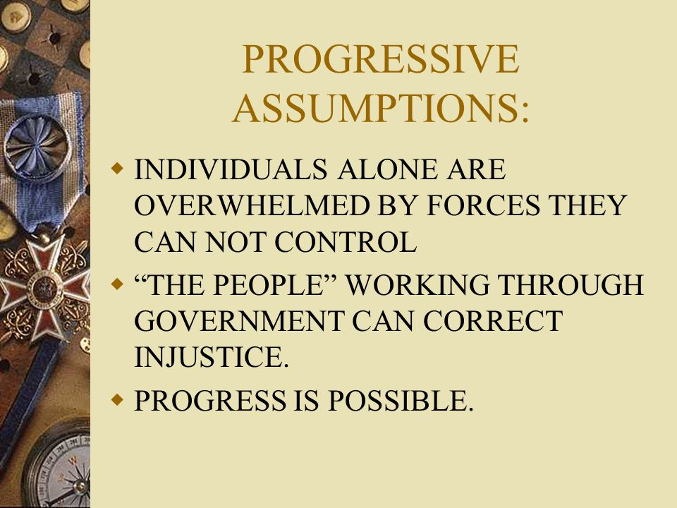 PROGRESSIVE ASSUMPTIONS: INDIVIDUALS ALONE ARE OVERWHELMED BY FORCES THEY CAN NOT CONTROL THE PEOPLE WORKING THROUGH GOVERNMENT CAN CORRECT INJUSTICE.