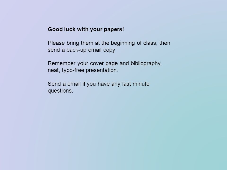 Good luck with your papers! Please bring them at the beginning of class, then send a back-up email copy Remember your cover page and bibliography, nea
