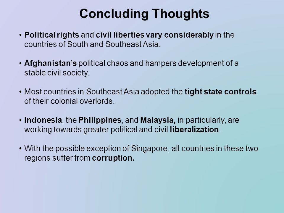 Concluding Thoughts Political rights and civil liberties vary considerably in the countries of South and Southeast Asia. Afghanistans political chaos