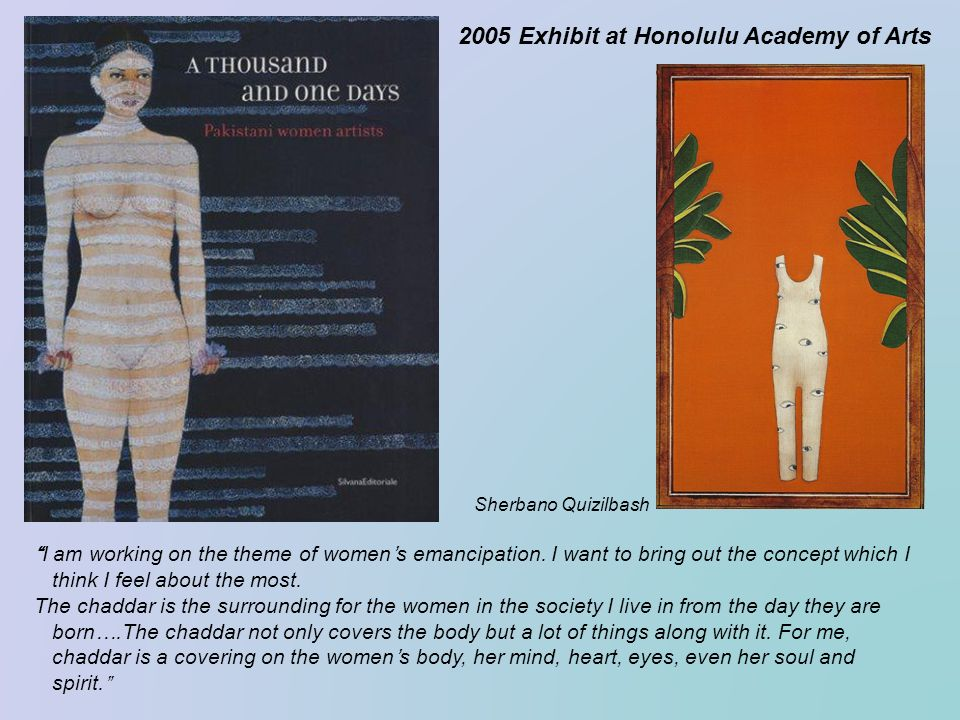 2005 Exhibit at Honolulu Academy of Arts Sherbano Quizilbash I am working on the theme of womens emancipation. I want to bring out the concept which I