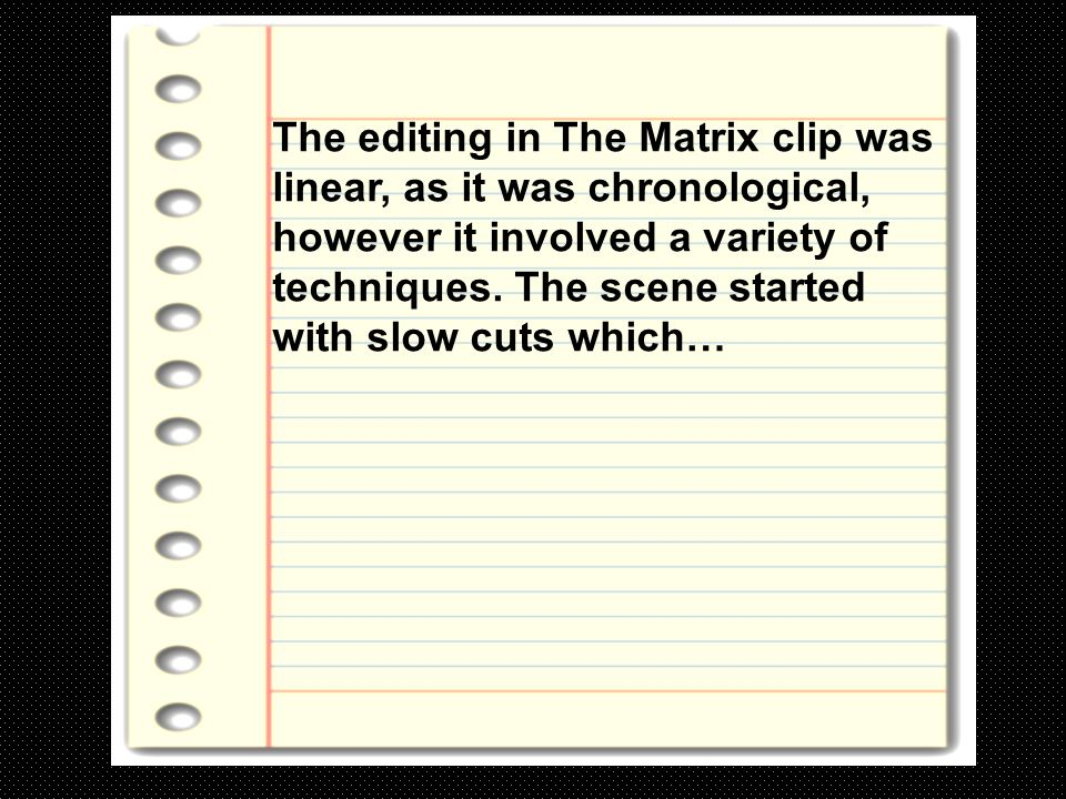 The editing in The Matrix clip was linear, as it was chronological, however it involved a variety of techniques.