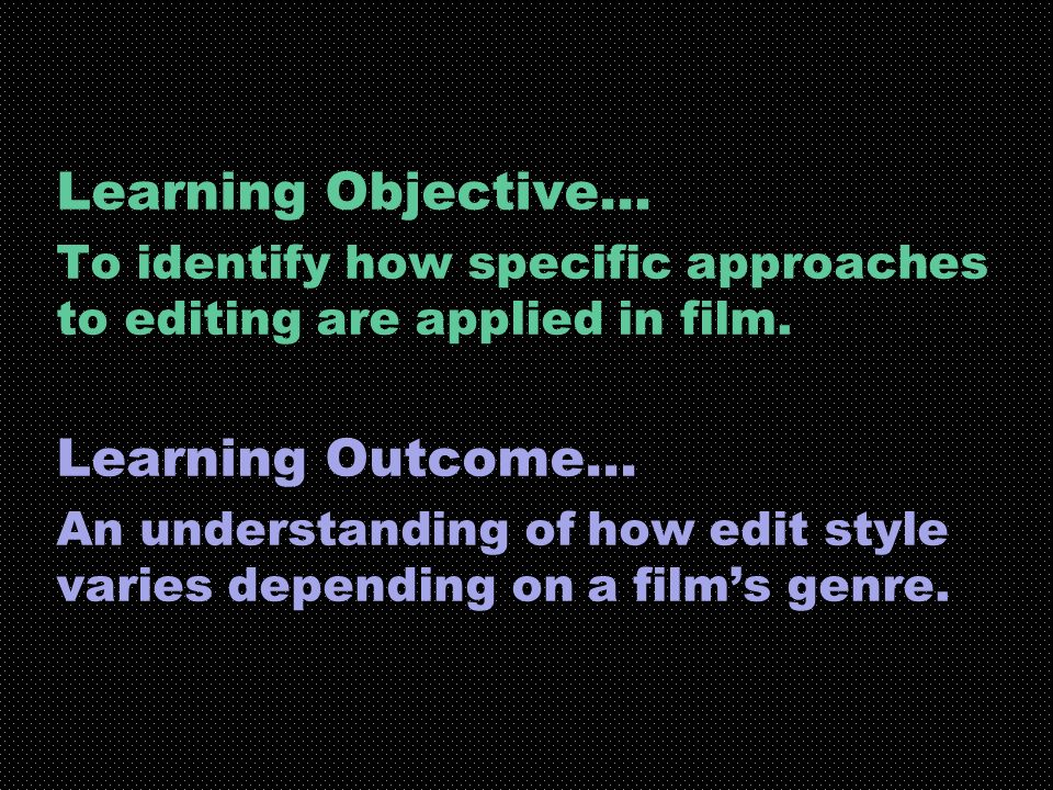 Learning Objective… To identify how specific approaches to editing are applied in film. Learning Outcome… An understanding of how edit style varies de