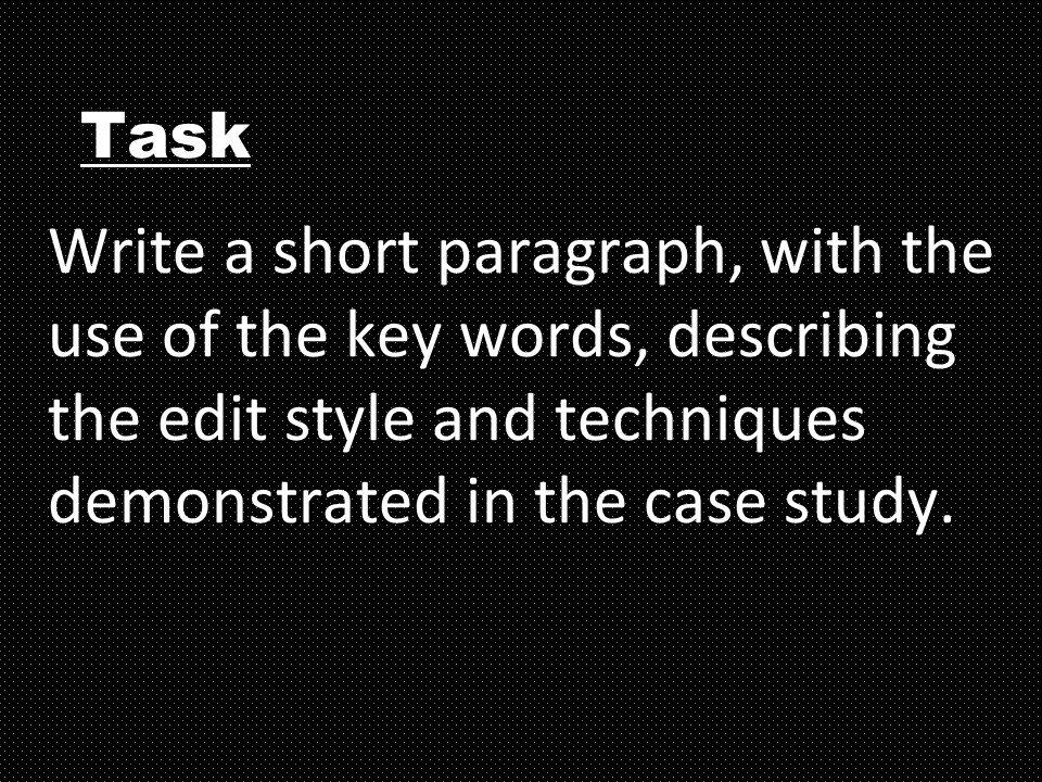 Task Write a short paragraph, with the use of the key words, describing the edit style and techniques demonstrated in the case study.