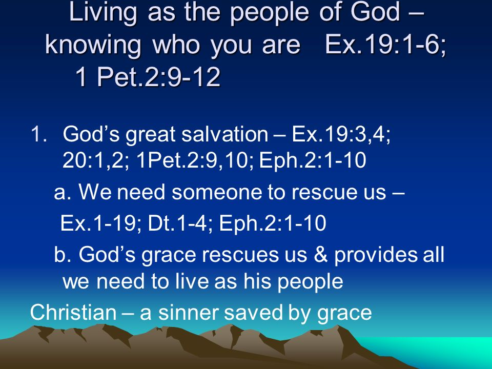 Living as the people of God – knowing who you are Ex.19:1-6; 1 Pet.2:9-12 1.Gods great salvation – Ex.19:3,4; 20:1,2; 1Pet.2:9,10; Eph.2:1-10 a.