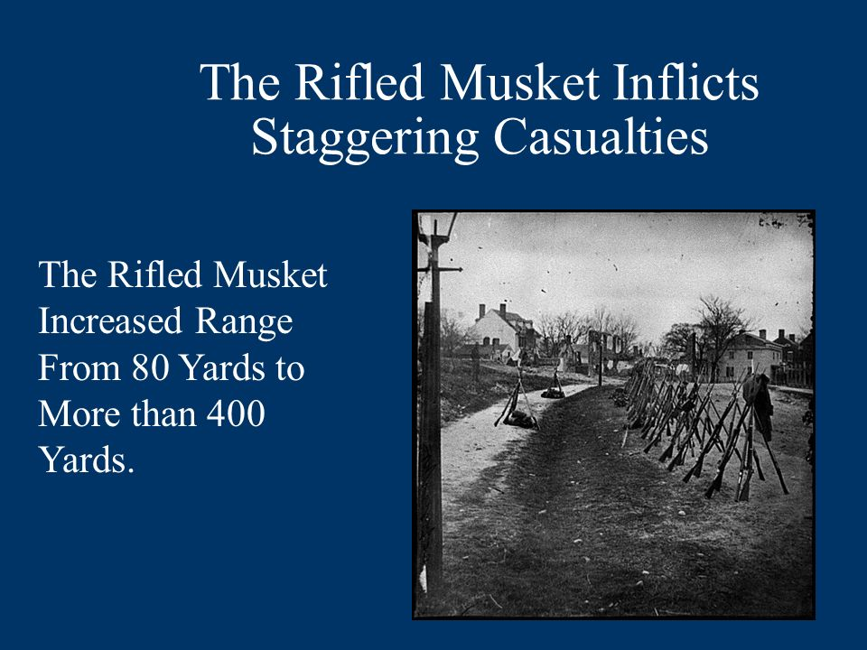 The Rifled Musket Inflicts Staggering Casualties The Rifled Musket Increased Range From 80 Yards to More than 400 Yards.