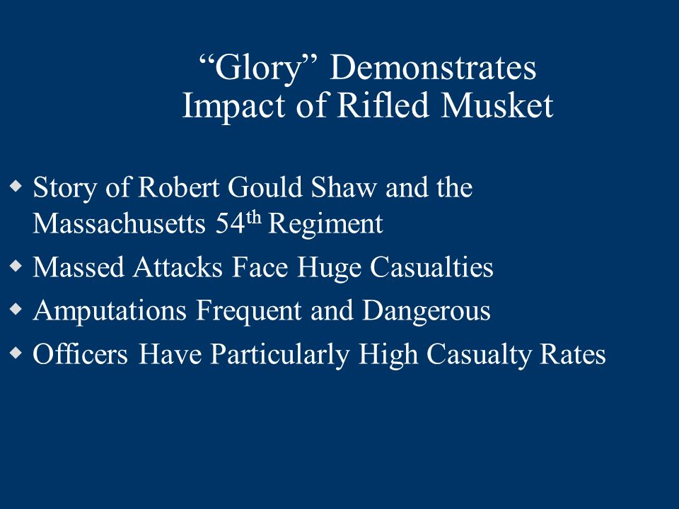 Glory Demonstrates Impact of Rifled Musket Story of Robert Gould Shaw and the Massachusetts 54 th Regiment Massed Attacks Face Huge Casualties Amputat