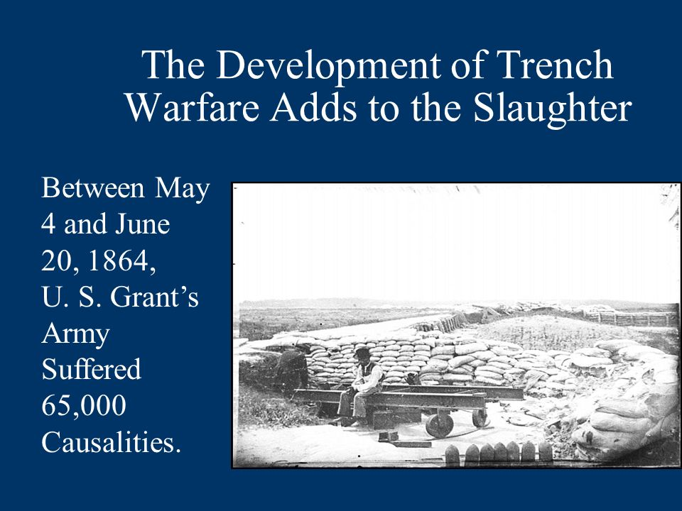 The Development of Trench Warfare Adds to the Slaughter Between May 4 and June 20, 1864, U. S. Grants Army Suffered 65,000 Causalities.