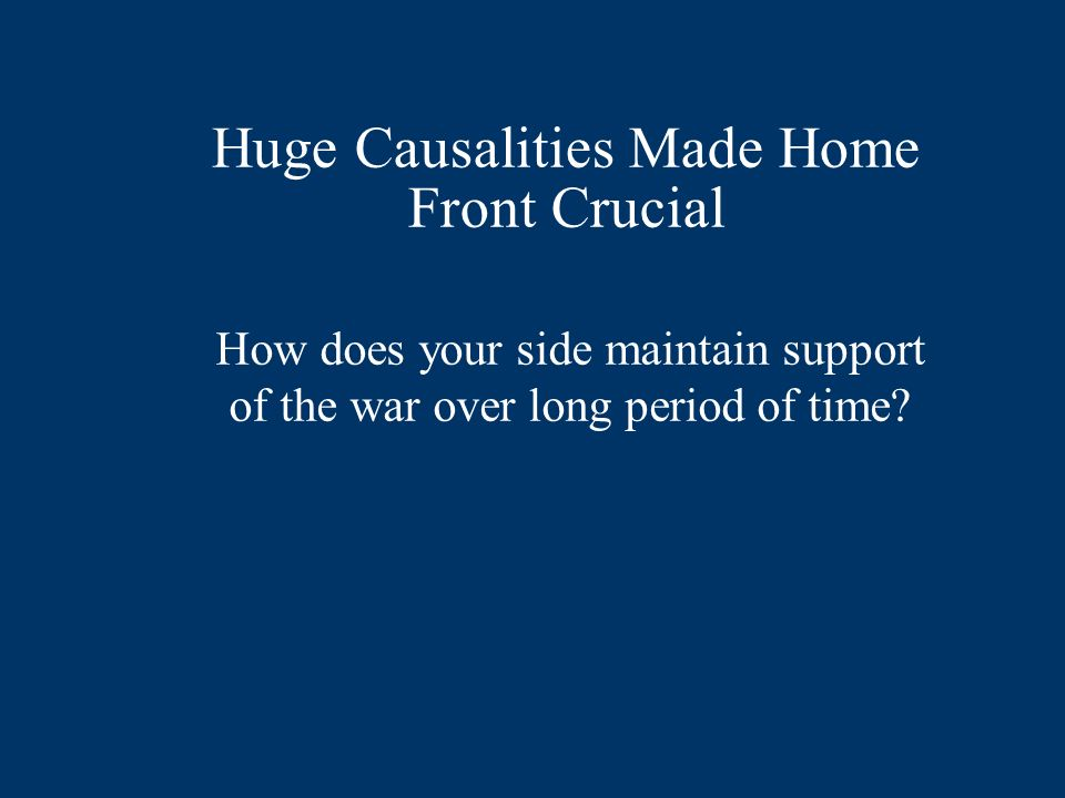 Huge Causalities Made Home Front Crucial How does your side maintain support of the war over long period of time?