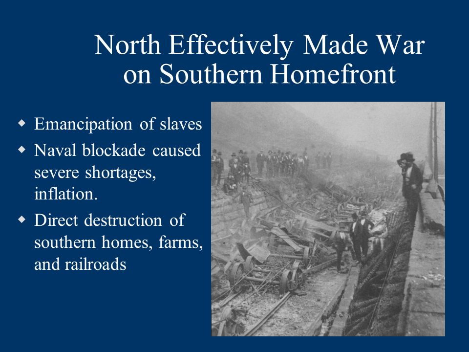 North Effectively Made War on Southern Homefront Emancipation of slaves Naval blockade caused severe shortages, inflation.