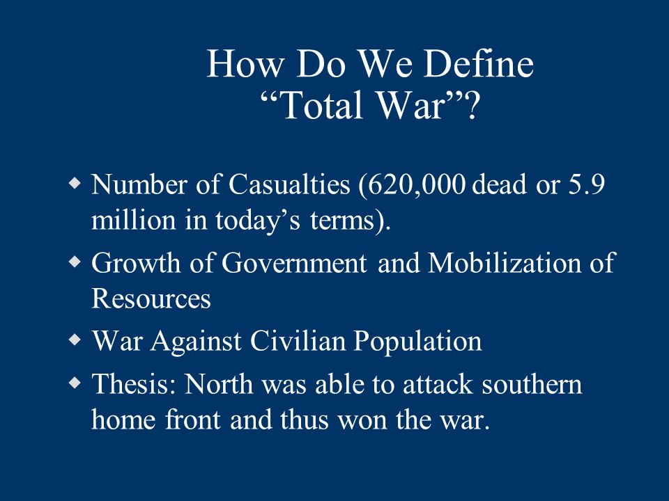 How Do We Define Total War? Number of Casualties (620,000 dead or 5.9 million in todays terms). Growth of Government and Mobilization of Resources War