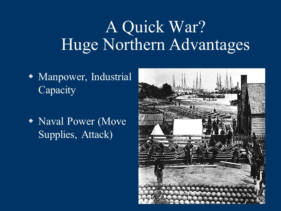 A Quick War? Huge Northern Advantages Manpower, Industrial Capacity Naval Power (Move Supplies, Attack)