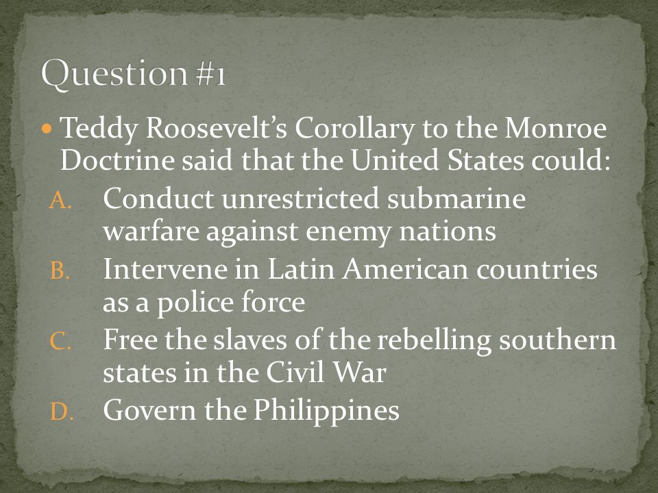 Teddy Roosevelts Corollary to the Monroe Doctrine said that the United States could: A.