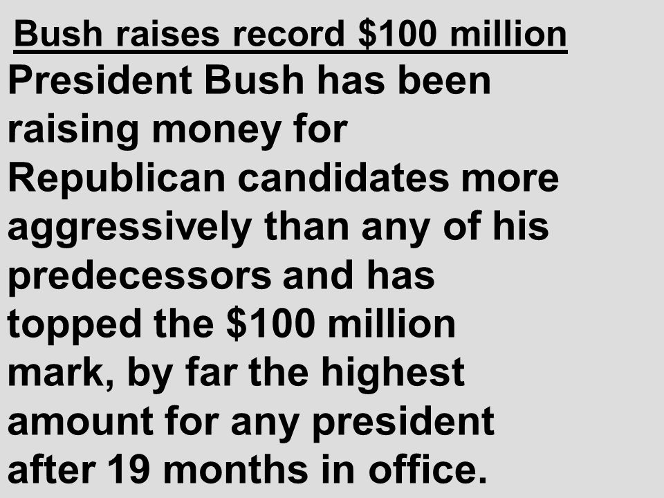 Bush raises record $100 million President Bush has been raising money for Republican candidates more aggressively than any of his predecessors and has