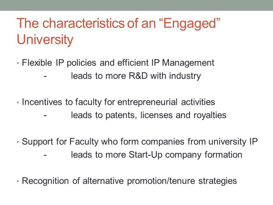 The characteristics of an Engaged University Flexible IP policies and efficient IP Management -leads to more R&D with industry Incentives to faculty for entrepreneurial activities -leads to patents, licenses and royalties Support for Faculty who form companies from university IP -leads to more Start-Up company formation Recognition of alternative promotion/tenure strategies