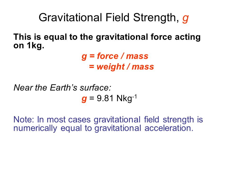 Gravitational Field Strength, g This is equal to the gravitational force acting on 1kg. g = force / mass = weight / mass Near the Earths surface: g =