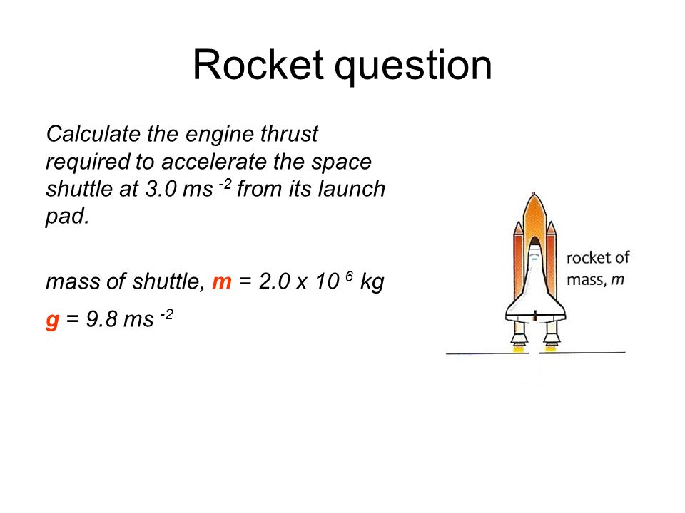 Rocket question Calculate the engine thrust required to accelerate the space shuttle at 3.0 ms -2 from its launch pad. mass of shuttle, m = 2.0 x 10 6