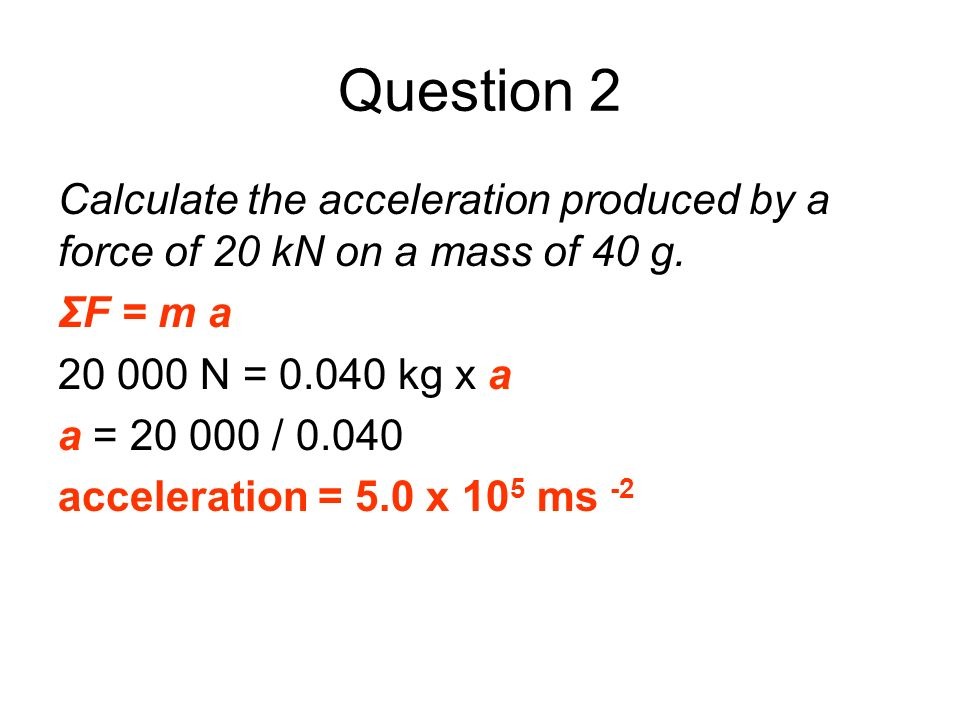 Question 2 Calculate the acceleration produced by a force of 20 kN on a mass of 40 g. ΣF = m a 20 000 N = 0.040 kg x a a = 20 000 / 0.040 acceleration