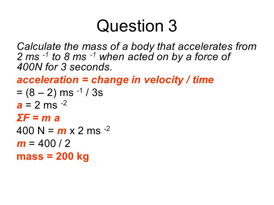 Question 3 Calculate the mass of a body that accelerates from 2 ms -1 to 8 ms -1 when acted on by a force of 400N for 3 seconds. acceleration = change