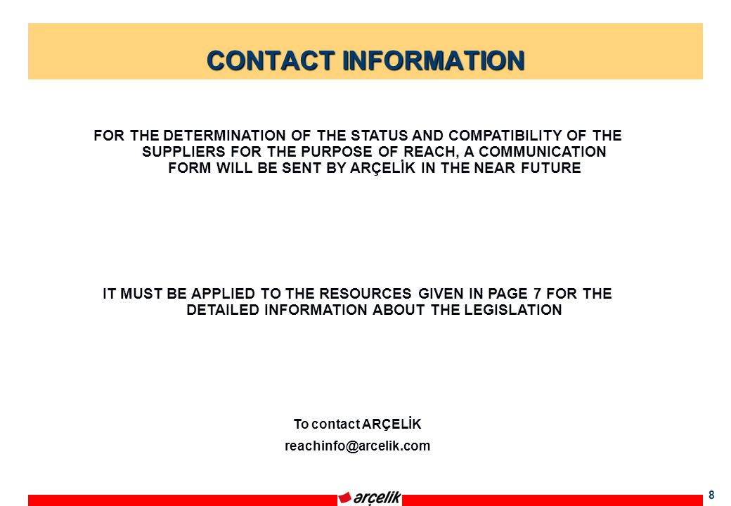 8 CONTACT INFORMATION FOR THE DETERMINATION OF THE STATUS AND COMPATIBILITY OF THE SUPPLIERS FOR THE PURPOSE OF REACH, A COMMUNICATION FORM WILL BE SENT BY ARÇELİK IN THE NEAR FUTURE IT MUST BE APPLIED TO THE RESOURCES GIVEN IN PAGE 7 FOR THE DETAILED INFORMATION ABOUT THE LEGISLATION To contact ARÇELİK reachinfo@arcelik.com