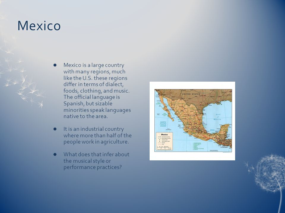 Mexico Mexico is a large country with many regions, much like the U.S. these regions differ in terms of dialect, foods, clothing, and music. The offic