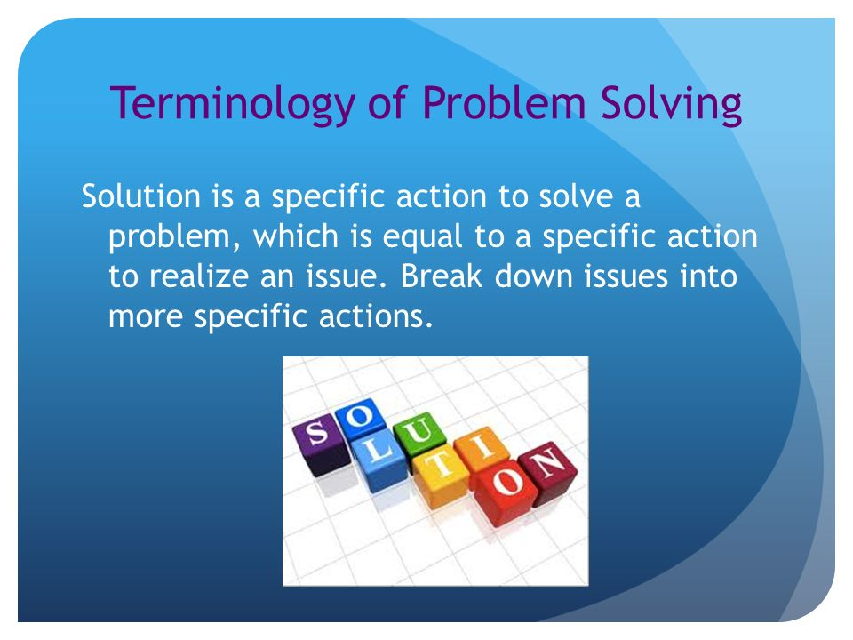 Terminology of Problem Solving Solution is a specific action to solve a problem, which is equal to a specific action to realize an issue.