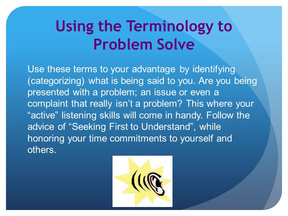 Using the Terminology to Problem Solve Use these terms to your advantage by identifying (categorizing) what is being said to you.