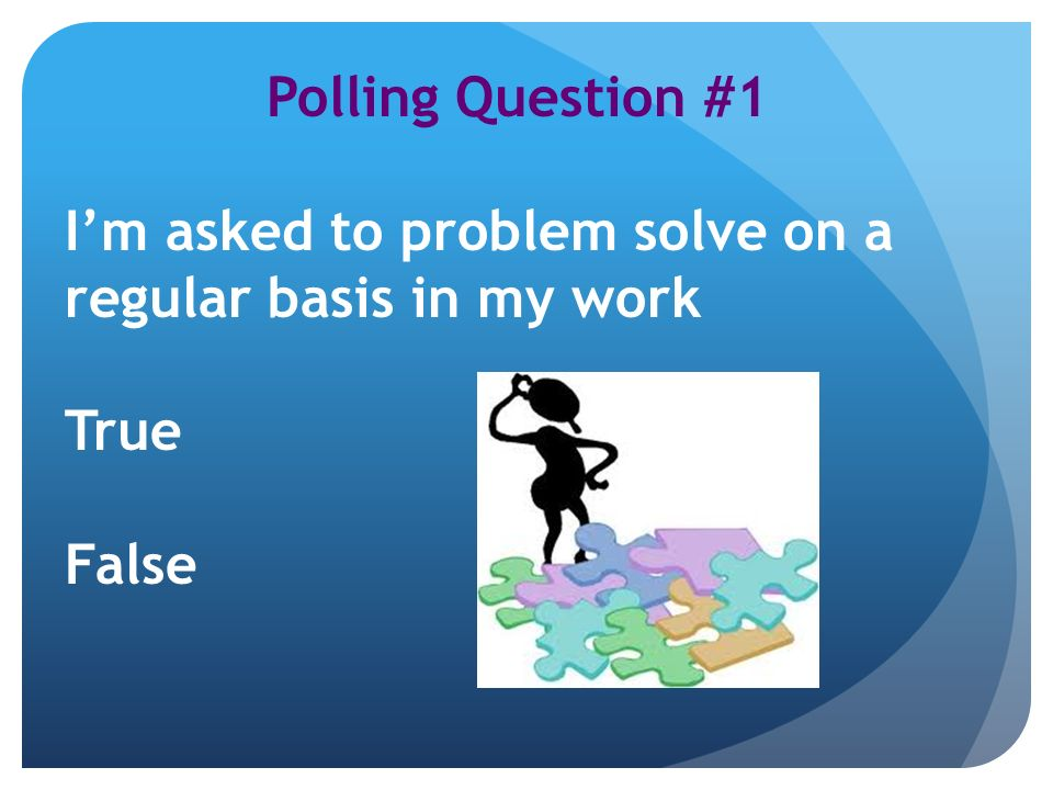 Polling Question #1 Im asked to problem solve on a regular basis in my work True False