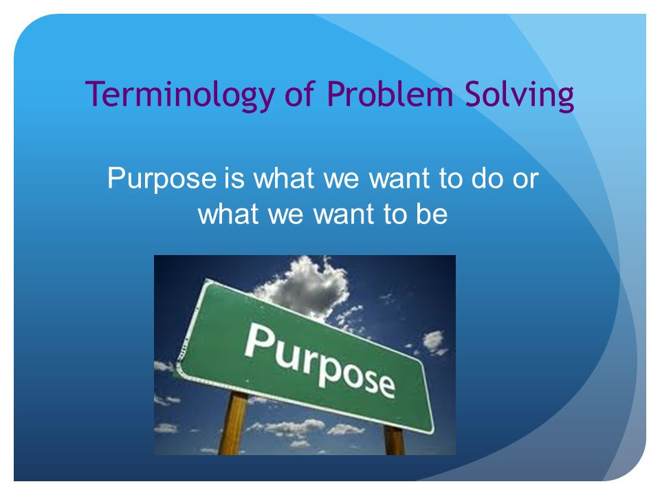 Terminology of Problem Solving Purpose is what we want to do or what we want to be